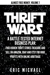 Thrift Wars: A Battle-Tested Internet Business Plan: Find Hidden Thrift Stores Treasure and Sell on Amazon, eBay and Etsy for Huge Profits with Online Arbitrage (Almost Free Money) (Volume 8) by Eric Michael (2014-01-10)
