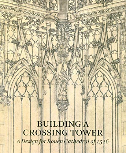 Beltrami, C: Building a Crossing Tower: A Design For Rouen Cathedral Of 1516