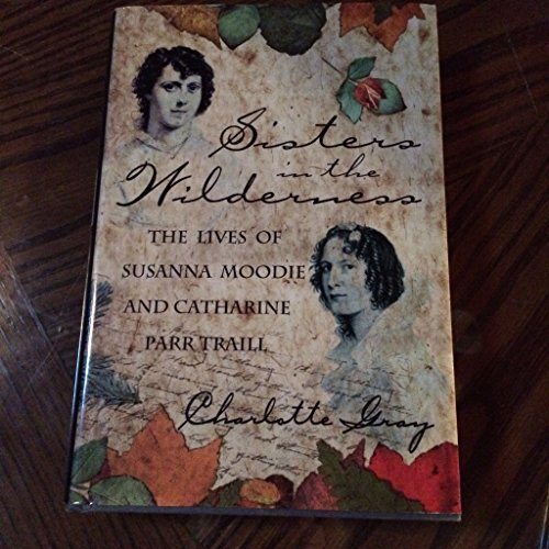Sisters in the wilderness: The lives of Susanna Moodie and Catharine Parr Traill by Charlotte Gray (1999-08-01)