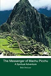 The Messenger of Machu Picchu: A Spiritual Adventure by Bob Switzer (2011-05-23)