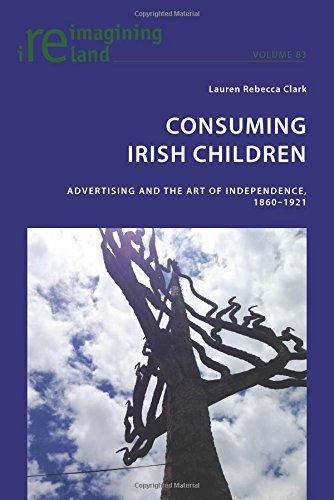 Consuming Irish Children: Advertising and the Art of Independence, 1860-1921 (Reimagining Ireland)
