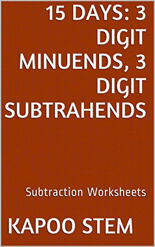 15 Subtraction Worksheets with 3-Digit Minuends, 3-Digit Subtrahends: Math Practice Workbook (15 Days Math Subtraction Series 10) (English Edition)