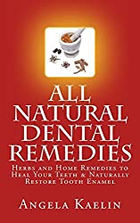 All Natural Dental Remedies: Herbs and Home Remedies to Heal Your Teeth & Naturally Restore Tooth Enamel by Angela Kaelin (2012-11-15)