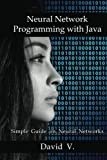 Neural Network Programming With Java: Simple Guide on Neural Networks