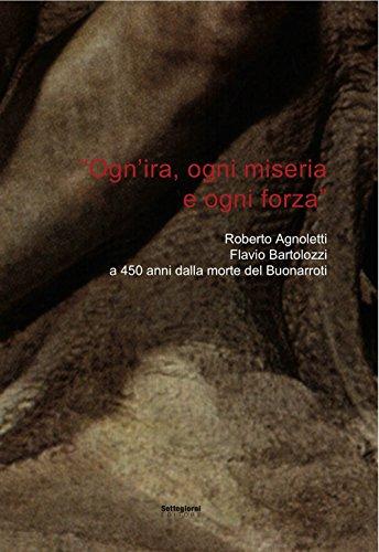 «Ogn'ira, ogni miseria e ogni forza». Roberto Agnoletti, Flavio Bartolozzi a 450 anni dalla morte del Buonarroti