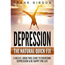 Depression: The Natural Quick Fix - Cure Depression Today & Be Happy For Life (No BS, No Drugs) [Includes FREE Audio Hypnosis] (English Edition)