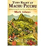 [ TURN RIGHT AT MACHU PICCHU REDISCOVERING THE LOST CITY ONE STEP AT A TIME BY ADAMS, MARK](AUTHOR)HARDBACK