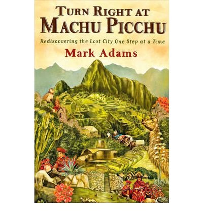 Turn Right at Machu Picchu Rediscovering the Lost City One Step at a Time by Adams, Mark ( Author ) ON Nov-03-2011, Hardback