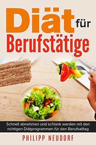 Diät für Berufstätige – Schnell abnehmen und schlank werden mit den richtigen Diätprogrammen für den Berufsalltag (ohne Hunger, gesund abnehmen, Fasten ... Low carb, Fett verbrennen) (German Edition)