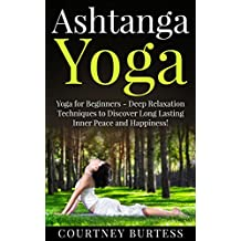 Ashtanga Yoga: Deep Relaxation Techniques to Discover Long Lasting Inner Peace and Happiness! (Ashtanga Yoga - Yoga for Beginners - Yoga for Weight Loss - Yoga Poses) (English Edition)
