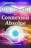 La Connexion Absolue - Accéder dès à présent à votre Réalité ultime, votre pleine Conscience illimitée, le Soi, la Totalité et transformer votre ... des connaissances, le Secret des secrets !