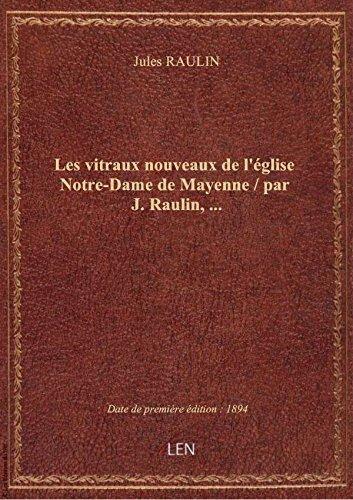 Les vitraux nouveaux de l'église Notre-Dame de Mayenne / par J. Raulin,...