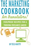 The Marketing Cookbook for Translators: Foolproof recipes for a thriving freelance translation career