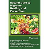 Natural Cure to Migraine Healing and Prevention: Health Solutions to Migraine, Healing and Cure! Effective Powerful Alternatives! Miracle Superfoods that ... Migraine Naturally! (English Edition)