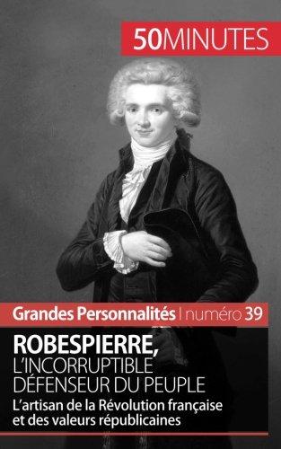Robespierre, l'incorruptible défenseur du peuple: L'artisan de la Révolution française et des valeurs républicaines