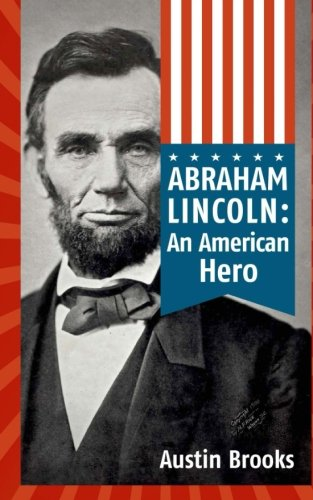 Abraham Lincoln: An American Hero: How a Self-Educated Farmer Became an American Hero and fulfilled the American Dream : Learn Life and Leadership Lessons from One of the Greatest U.S. Presidents
