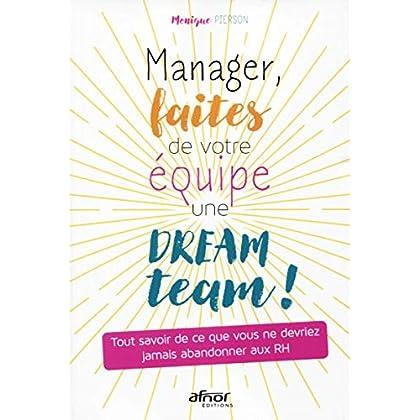 Manager, faites de votre équipe une dream team !: Tout savoir de ce que vous ne devriez jamais abandonner aux RH