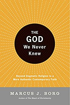 The God We Never Knew: Beyond Dogmatic Religion To A More Authenthic Contemporary Faith by [Borg, Marcus J.]