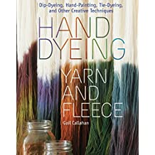 Hand Dyeing Yarn and Fleece: Custom-Color Your Favorite Fibers with Dip-Dyeing, Hand-Painting, Tie-Dyeing, and Other Creative Techniques by Gail Callahan (2010-01-08)