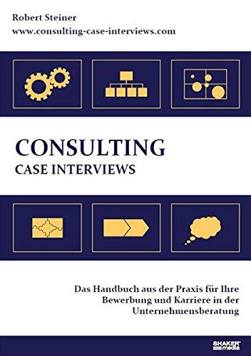 Consulting Case Interviews: Das Handbuch aus der Praxis für Ihre Bewerbung und Karriere in der Unternehmensberatung