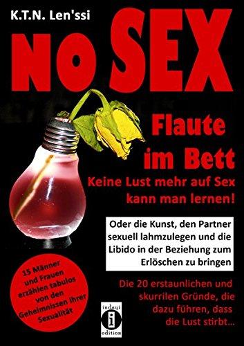 NO SEX - Flaute im Bett: Keine Lust mehr auf Sex kann man lernen!: Oder die Kunst, den Partner sexuell lahmzulegen und die Libido in der Beziehung zum ... die dazu führen, dass die Lust stirbt...