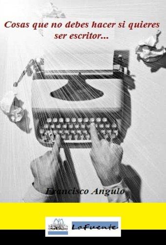 Cosas que no debes hacer si quieres ser escritor... por Francisco Angulo