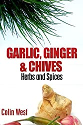 Herbs and Spices - Ginger, Garlic and Chives: All About Ginger, Chives and Garlic (Volume 4) by Colin West (2012-07-30)