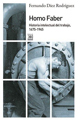 Homo Faber. Historia intelectual del trabajo, 1675-1945 (Siglo XXI de España General) por Fernando Díez Rodríguez
