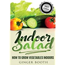 Indoor Salad: How to Grow Vegetables Indoors, B&W Edition