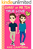 Diary of Mr TDH (also know as) Mr Tall Dark and Handsome: Book 2 - TRUE LOVE - A book for girls aged 9 - 12 (Diary of Mr Tall Dark and Handsome)