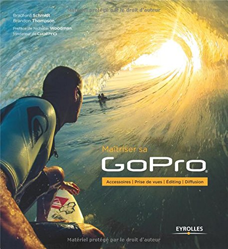 Maîtriser sa GoPro: Accessoires - Prise de vues - Editing - Diffusion. par Bradford Schmidt