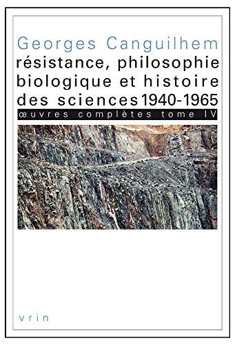 Oeuvres complètes : Tome 4, Résistance, philosophie biologique et histoire des sciences 1940-1965