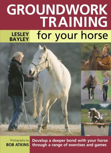 Groundwork Training for your Horse: Develop a Deeper Bond with Your Horse Through a Range of Exercises and Games por Lesley Bayley