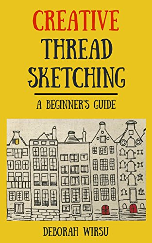 Creative Thread Sketching: A Beginner's Guide: Tips, techniques and projects for starting out in Thread Sketching and Thread Painting (English Edition)