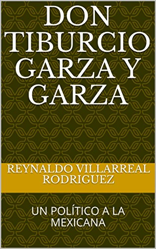 Descargar Libro Libro DON TIBURCIO GARZA Y GARZA: UN POLÍTICO A LA MEXICANA de REYNALDO  VILLARREAL RODRIGUEZ