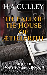 The Fall of the House of Æthelfrith: Kings of Northumbria Book 5