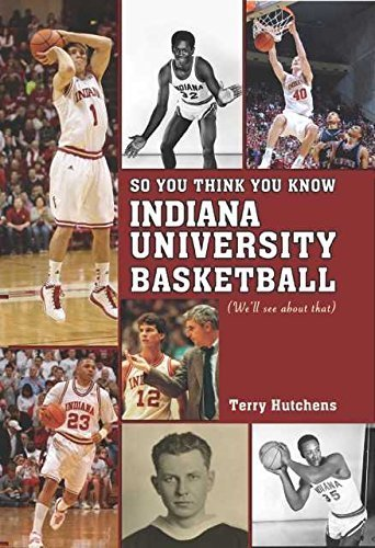 So You Think You Know Indiana University Basdketball: Your Guide to All Things Hoosier Basketball by Terry Hutchens (2015-11-01)