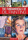 The Fundamentals of Oil Painting: A Complete Course in Techniques, Subjects and Styles