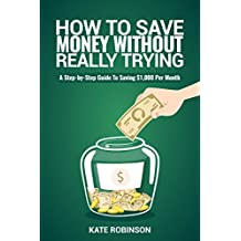 How To Save Money Without Really Trying: A Step-by-Step Guide To Saving $1,000 Per Month (English Edition)