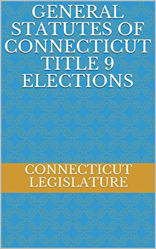 GENERAL STATUTES OF CONNECTICUT TITLE 9 ELECTIONS (English Edition)