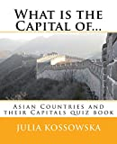 What is the Capital of...: Asian Countries and their Capitals quiz book (Countries and Capitals 2)
