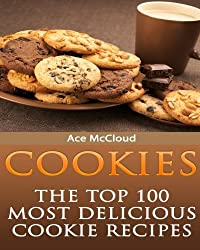 Cookies: The Top 100 Most Delicious Cookie Recipes (Cookie Baking, Dessert Recipes, Cookie Recipe Book, Cookies and Cookie Bars, Making Cookies, Best Cookie Recipes)