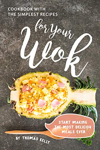Cookbook with the Simplest Recipes for Your Wok: Start Making the Most Delicious Meals Ever (English Edition)