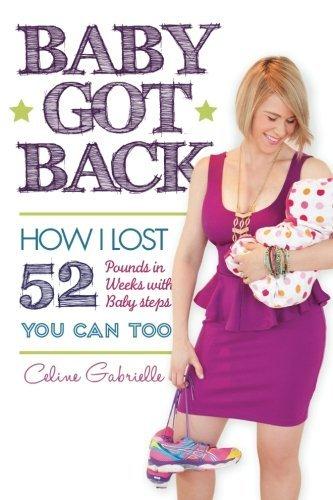 Preisvergleich Produktbild Baby Got Back: How I lost 52 pounds in 52 weeks with 52 baby steps, became a happy healthy hot mom and you can too! by Celine Gabrielle (2014-06-18)