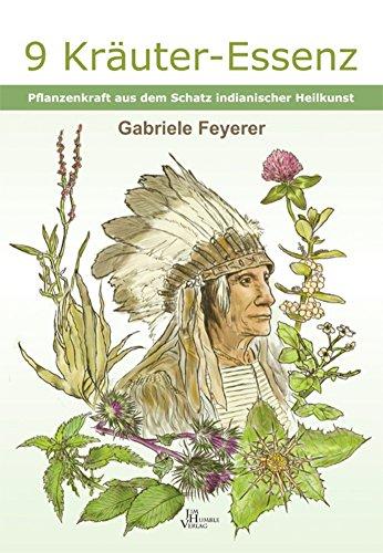 9 Kräuter Essenz: Pflanzenkraft aus dem Schatz indianischer Heilkunst -
