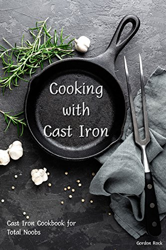 Cooking with Cast Iron: Cast Iron Cookbook for Total Noobs