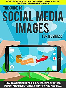 The Guide to Social Media Images for Business: How to Produce Photos, Pictures, Infographics, Memes, and Presentations That Inspire and Sell (English Edition) par [Macarthy, Andrew]