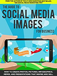 The Guide to Social Media Images for Business: How to Produce Photos, Pictures, Infographics, Memes, and Presentations That Inspire and Sell (English Edition)