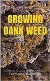 Marijuana: How to Grow Marijuana - A Simple Guide to GROWING DANK WEED: Indoor and Outdoor (Medical Marijuana, Cannabis, Marijuana Growing, Marijuana Grower's Bible)