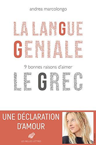 La Langue géniale: 9 bonnes raisons d'aimer le grec par Andrea Marcolongo
